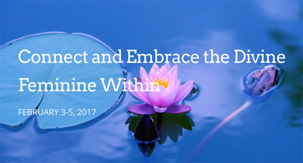 Connect and Embrace the Divine Feminine Within - 1/3-5/2017 - Women's Retreat